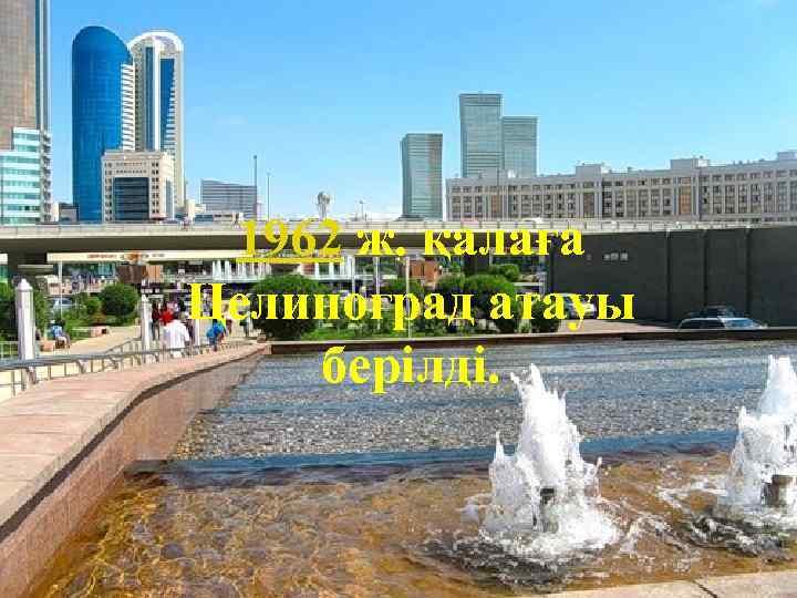 1962 ж. қалаға Целиноград атауы берілді.
