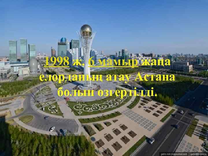 1998 ж. 6 мамыр жаңа елорданың атау Астана болып өзгертілді.