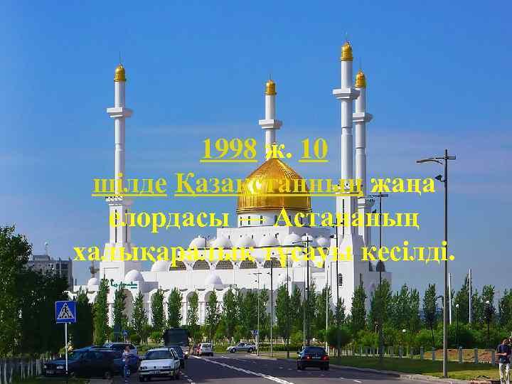 1998 ж. 10 шілде Қазақстанның жаңа елордасы — Астананың халықаралық тұсауы кесілді.