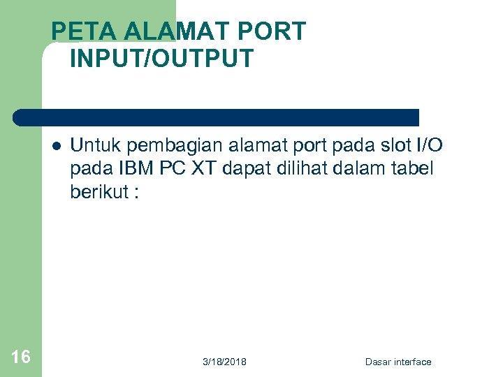 PETA ALAMAT PORT INPUT/OUTPUT l 16 Untuk pembagian alamat port pada slot I/O pada