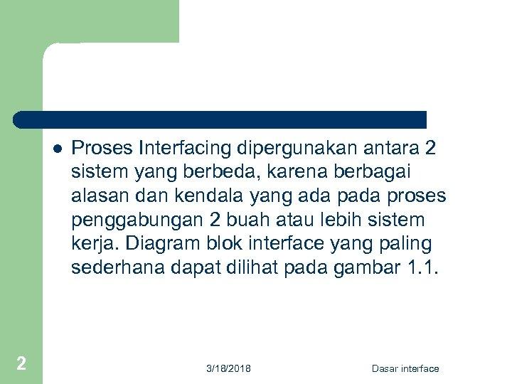 l Proses Interfacing dipergunakan antara 2 sistem yang berbeda, karena berbagai alasan dan kendala