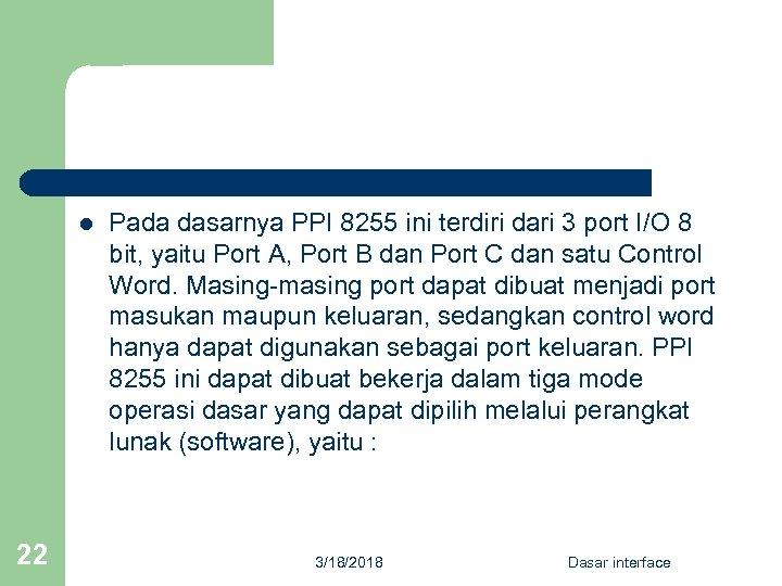 l 22 Pada dasarnya PPI 8255 ini terdiri dari 3 port I/O 8 bit,