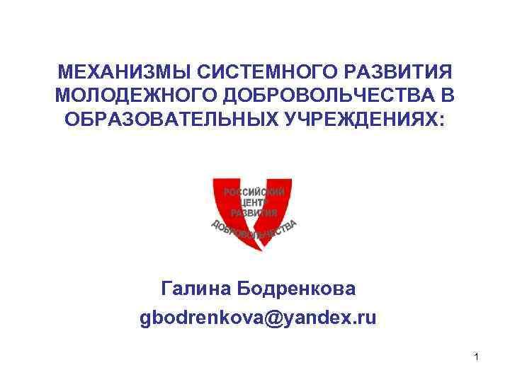 МЕХАНИЗМЫ СИСТЕМНОГО РАЗВИТИЯ МОЛОДЕЖНОГО ДОБРОВОЛЬЧЕСТВА В ОБРАЗОВАТЕЛЬНЫХ УЧРЕЖДЕНИЯХ: Галина Бодренкова gbodrenkova@yandex. ru 1