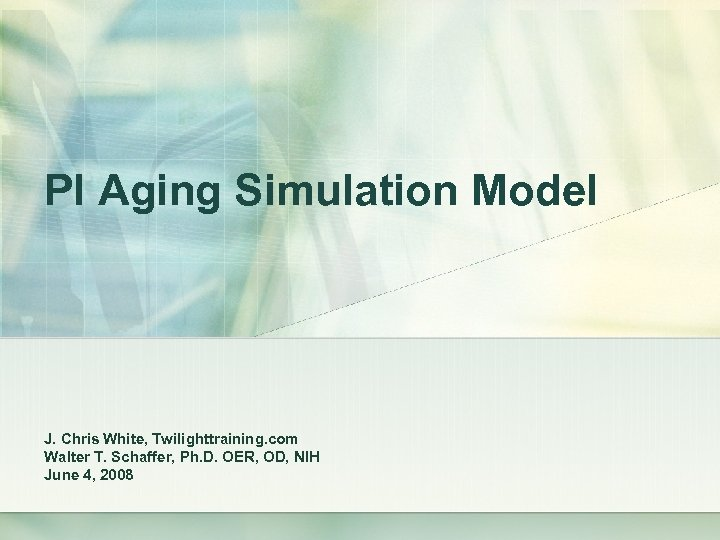 PI Aging Simulation Model J. Chris White, Twilighttraining. com Walter T. Schaffer, Ph. D.