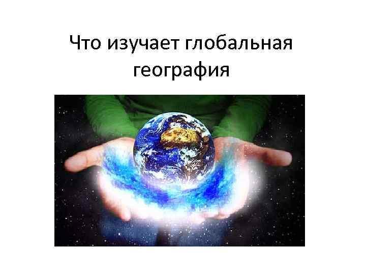 Что изучает глобальная география