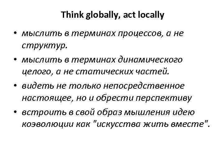 Think globally, act locally • мыслить в терминах процессов, а не структур. • мыслить