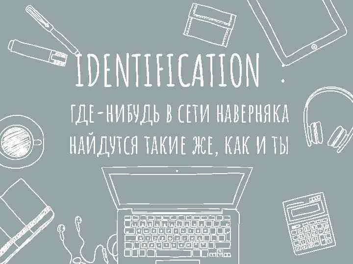 IDENTIFICATION : где-нибудь в сети наверняка найдутся такие же, как и ты