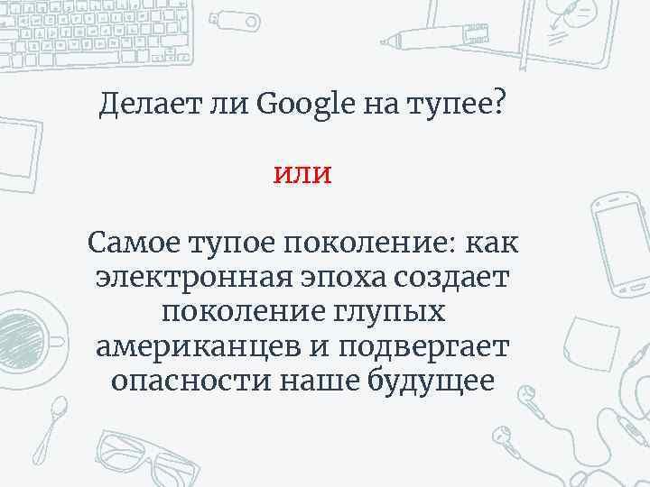 Делает ли Google на тупее? или Самое тупое поколение: как электронная эпоха создает поколение