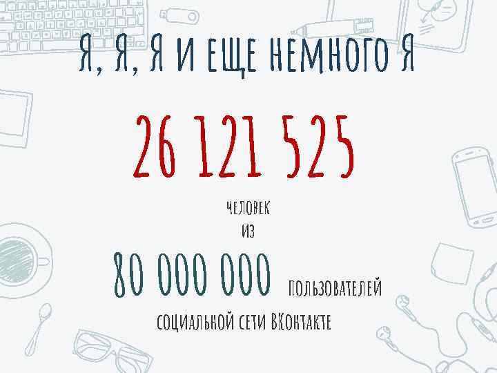 Я, Я, Я и еще немного Я 26 121 525 человек из 80 000