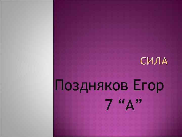 """Поздняков Егор 7 """"А"""""""