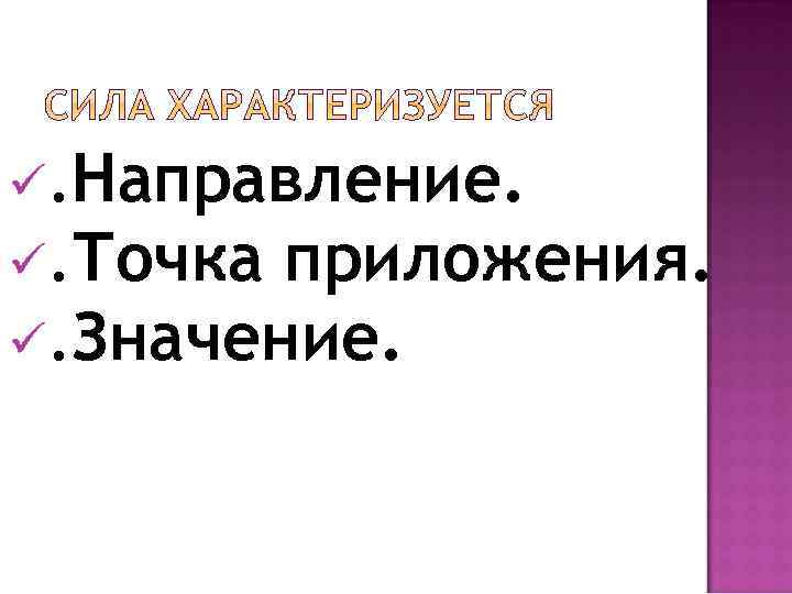 ü. Направление. ü. Точка приложения. ü. Значение.