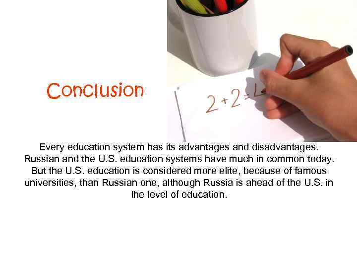 Conclusion Every education system has its advantages and disadvantages. Russian and the U. S.
