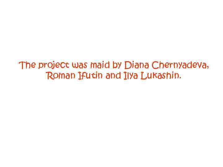 The project was maid by Diana Chernyadeva, Roman Ifutin and Ilya Lukashin.