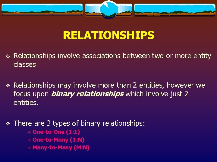 RELATIONSHIPS v Relationships involve associations between two or more entity classes v Relationships may