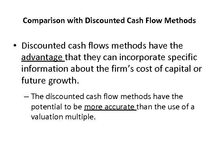 Comparison with Discounted Cash Flow Methods • Discounted cash flows methods have the advantage