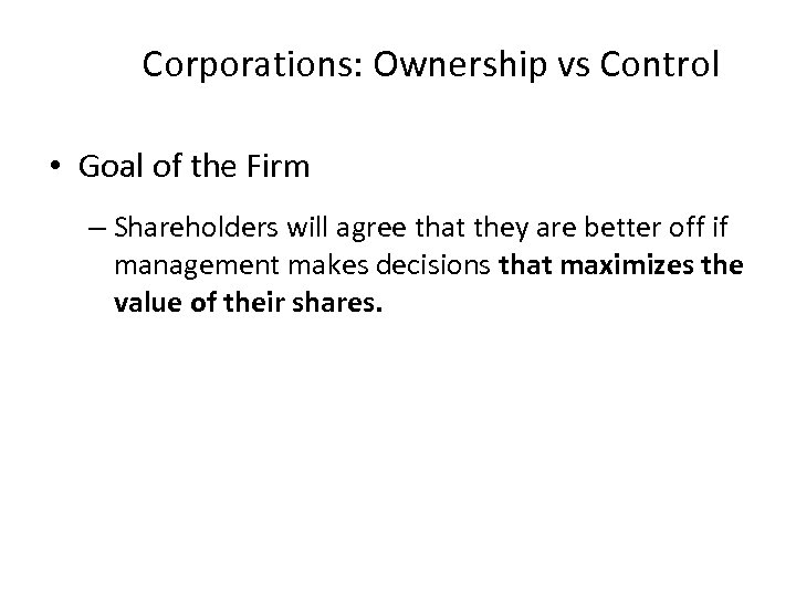 Corporations: Ownership vs Control • Goal of the Firm – Shareholders will agree that