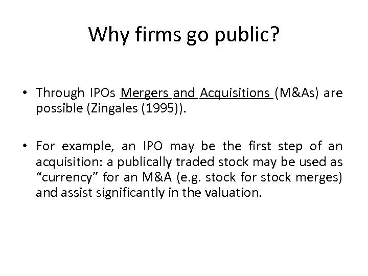 Why firms go public? • Through IPOs Mergers and Acquisitions (M&As) are possible (Zingales