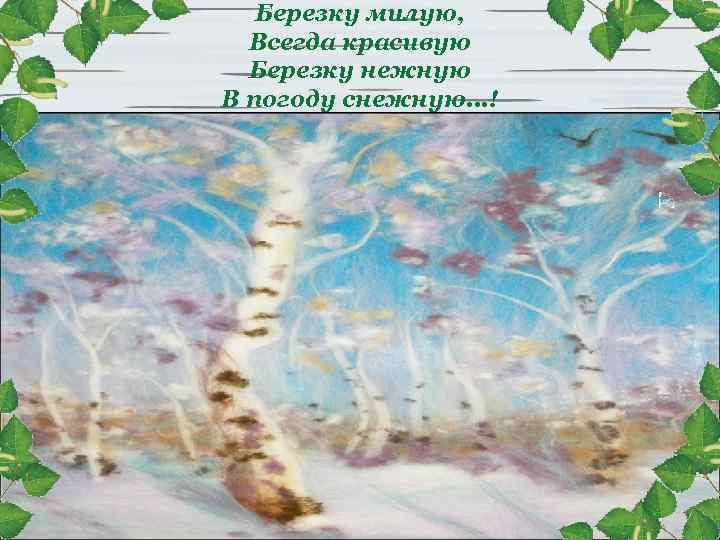 Березку милую, Всегда красивую Березку нежную В погоду снежную. . . !