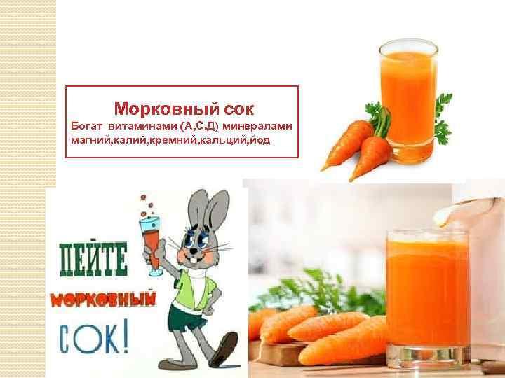 Морковный сок Богат витаминами (А, С. Д) минералами магний, калий, кремний, кальций, йод