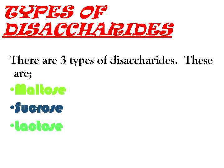 TYPES OF DISACCHARIDES There are 3 types of disaccharides. These are; • Maltose •