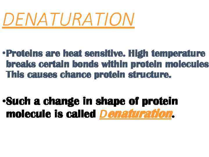 DENATURATION • Proteins are heat sensitive. High temperature breaks certain bonds within protein molecules