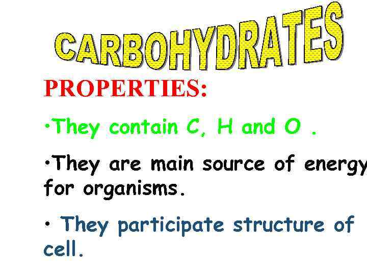 PROPERTIES: • They contain C, H and O. • They are main source of