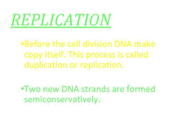 REPLICATION • Before the cell division DNA make copy itself. This process is called