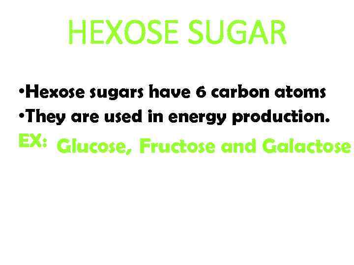 HEXOSE SUGAR • Hexose sugars have 6 carbon atoms • They are used in