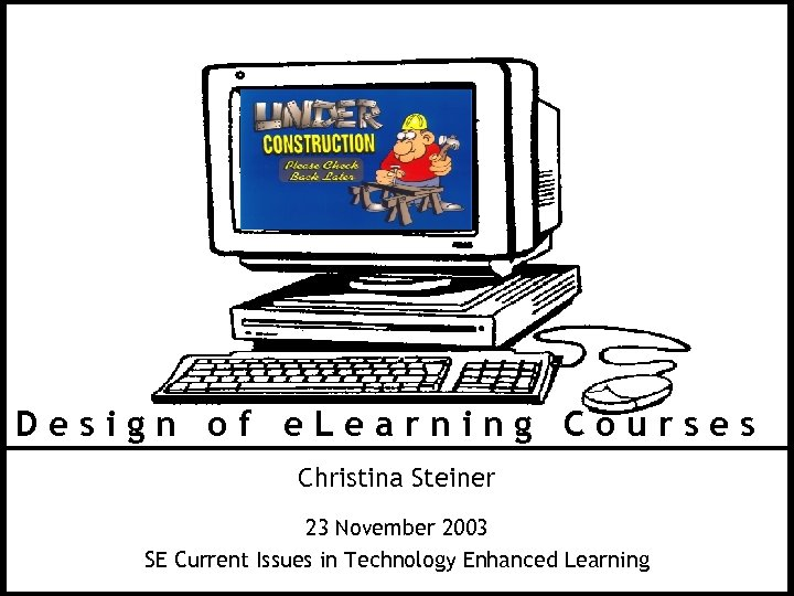 Design of e. Learning Courses Christina Steiner 23 November 2003 SE Current Issues in