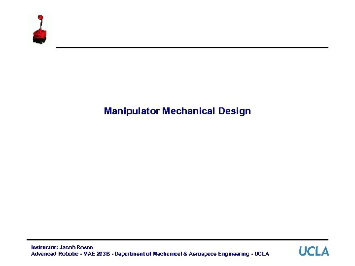 Manipulator Mechanical Design Instructor: Jacob Rosen Advanced Robotic - MAE 263 B - Department