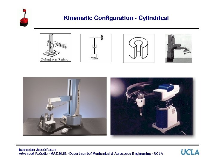 Kinematic Configuration - Cylindrical Instructor: Jacob Rosen Advanced Robotic - MAE 263 B -