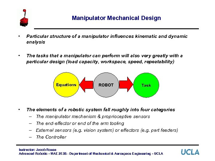 Manipulator Mechanical Design • Particular structure of a manipulator influences kinematic and dynamic analysis