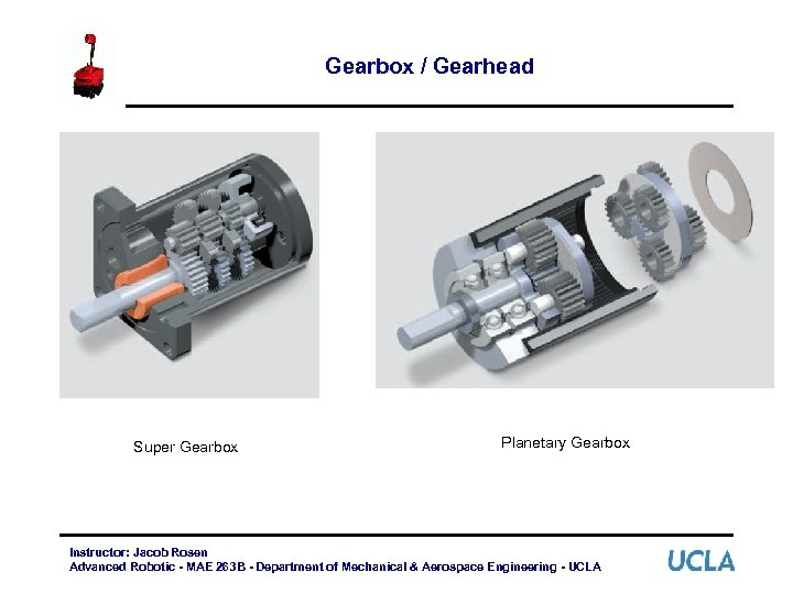 Gearbox / Gearhead Super Gearbox Planetary Gearbox Instructor: Jacob Rosen Advanced Robotic - MAE
