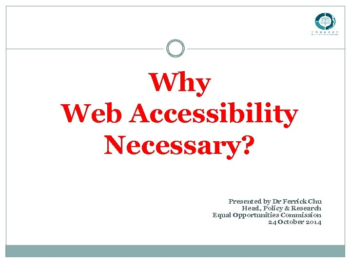 Why Web Accessibility Necessary? Presented by Dr Ferrick Chu Head, Policy & Research Equal