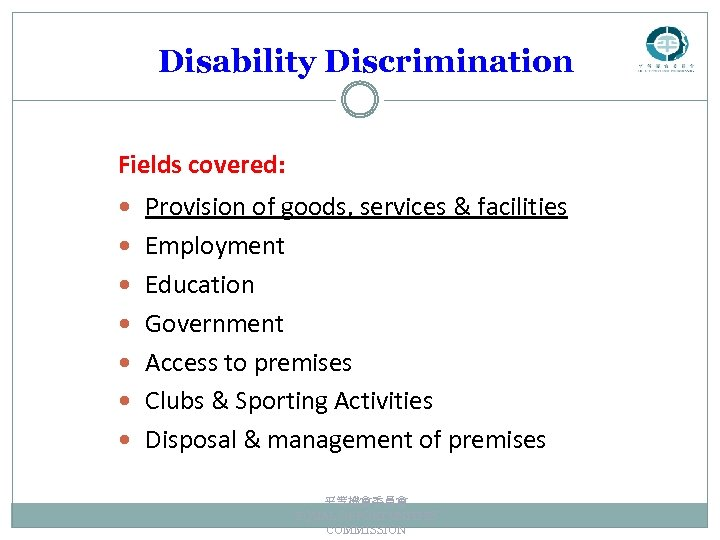 Disability Discrimination Fields covered: Provision of goods, services & facilities Employment Education Government Access
