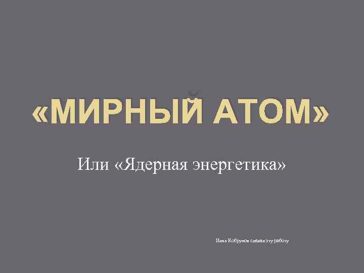 «МИРНЫЙ АТОМ» Или «Ядерная энергетика» Илья Кобрунов сделал эту работу