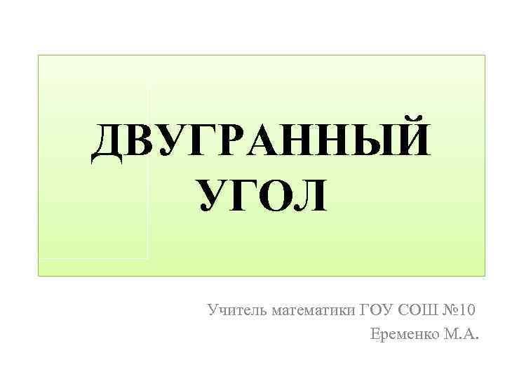 ДВУГРАННЫЙ УГОЛ Учитель математики ГОУ СОШ № 10 Еременко М. А.