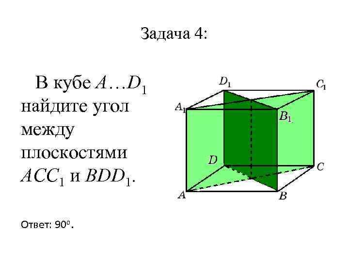 Задача 4: В кубе A…D 1 найдите угол между плоскостями ACC 1 и BDD