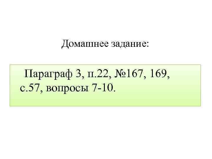 Домашнее задание: Параграф 3, п. 22, № 167, 169, с. 57, вопросы 7 -10.