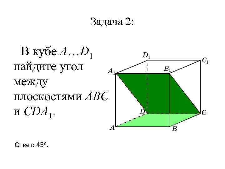 Задача 2: В кубе A…D 1 найдите угол между плоскостями ABC и CDA 1.
