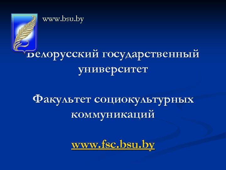 www. bsu. by Белорусский государственный университет Факультет социокультурных коммуникаций www. fsc. bsu. by