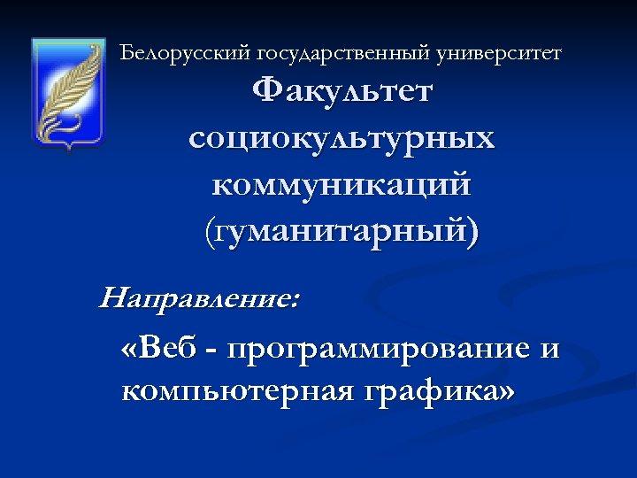 Белорусский государственный университет Факультет социокультурных коммуникаций (гуманитарный) Направление: «Веб - программирование и компьютерная графика»