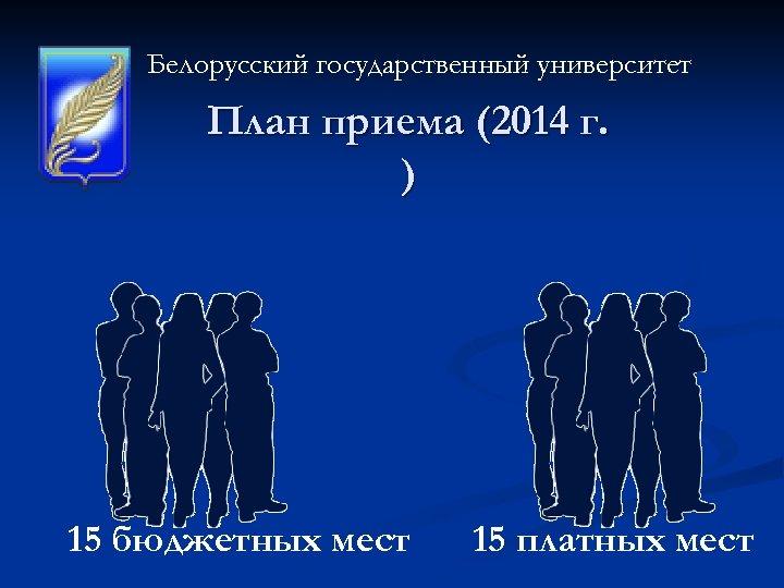 Белорусский государственный университет План приема (2014 г. ) 15 бюджетных мест 15 платных мест