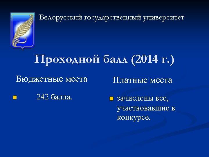 Белорусский государственный университет Проходной балл (2014 г. ) Бюджетные места n 242 балла. Платные