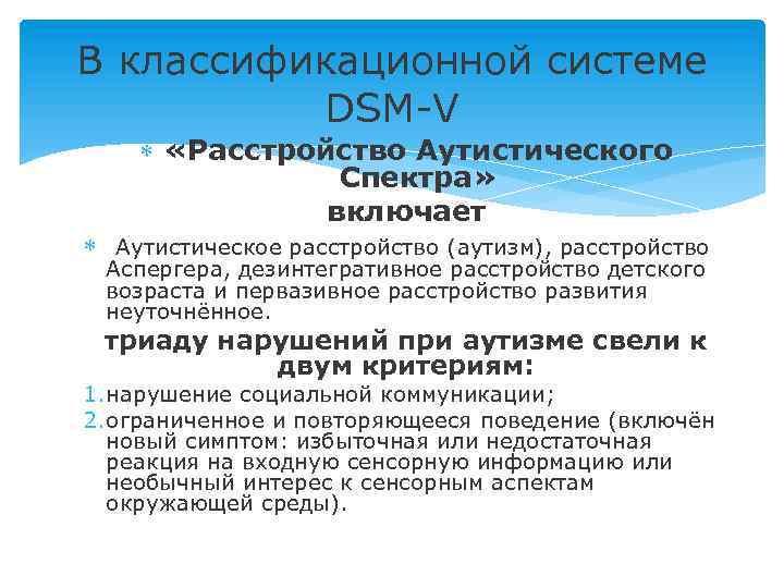 В классификационной системе DSM-V «Расстройство Аутистического Спектра» включает Аутистическое расстройство (аутизм), расстройство Аспергера, дезинтегративное