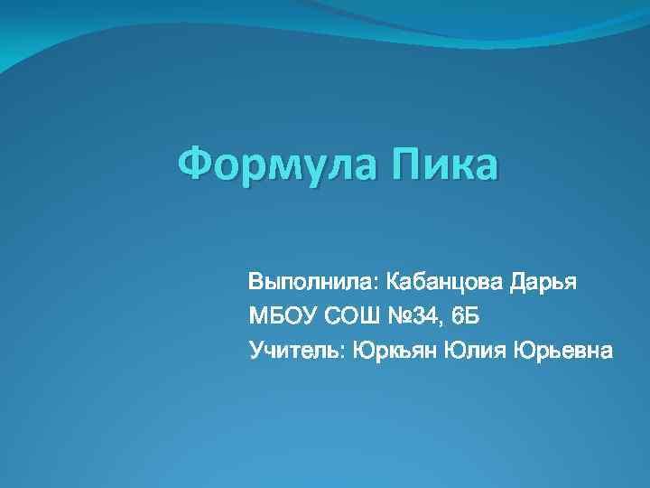 Формула Пика Выполнила: Кабанцова Дарья МБОУ СОШ № 34, 6 Б Учитель: Юркьян Юлия