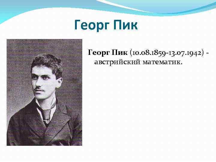 Георг Пик (10. 08. 1859 -13. 07. 1942) - австрийский математик.