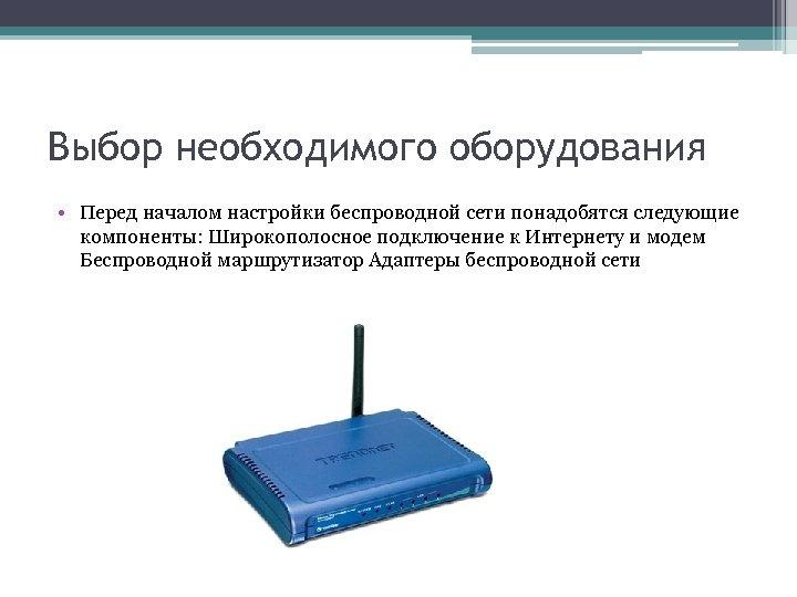 Выбор необходимого оборудования • Перед началом настройки беспроводной сети понадобятся следующие компоненты: Широкополосное подключение