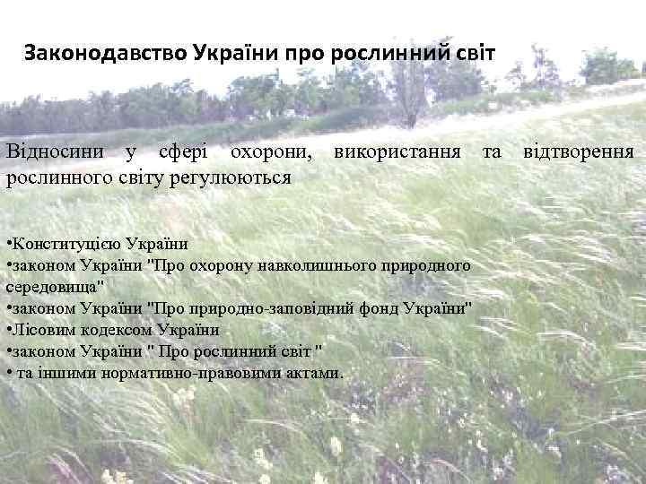 Законодавство України про рослинний світ Відносини у сфері охорони, рослинного світу регулюються використання •