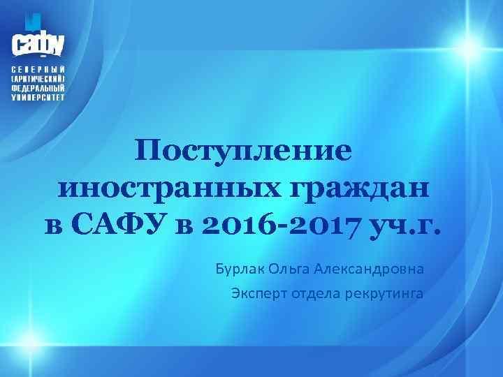 Поступление иностранных граждан в САФУ в 2016 -2017 уч. г. Бурлак Ольга Александровна Эксперт